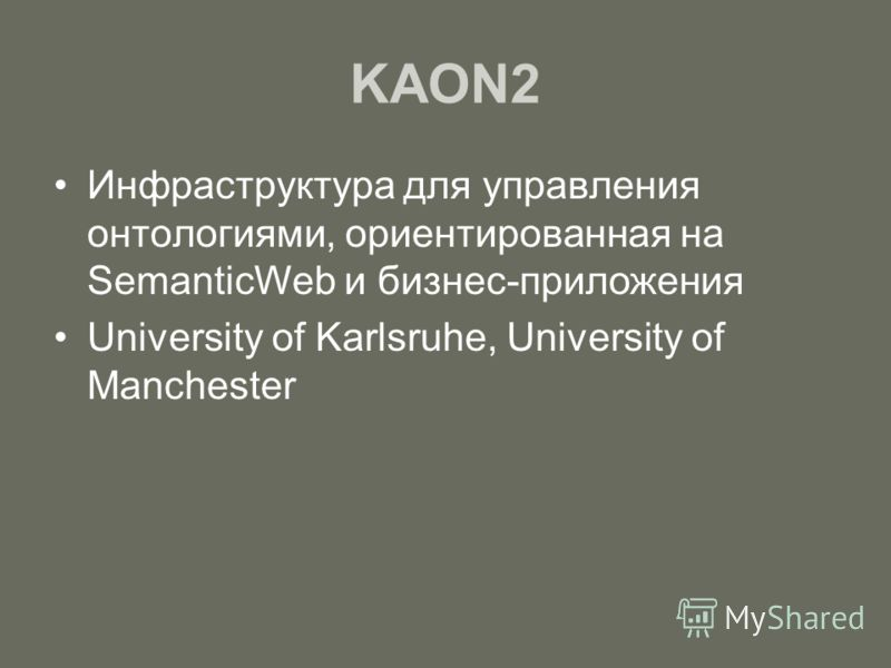 KAON2 Инфраструктура для управления онтологиями, ориентированная на SemanticWeb и бизнес-приложения University of Karlsruhe, University of Manchester