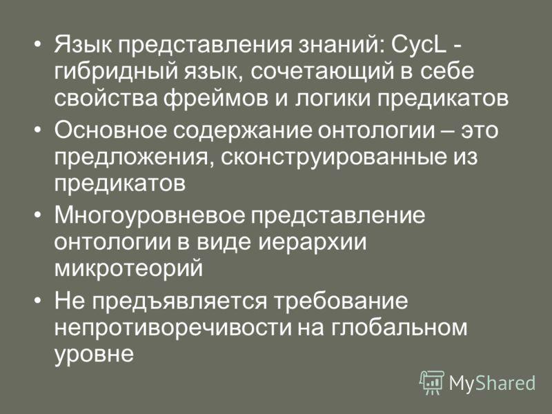 Язык представления знаний: CycL - гибридный язык, сочетающий в себе свойства фреймов и логики предикатов Основное содержание онтологии – это предложения, сконструированные из предикатов Многоуровневое представление онтологии в виде иерархии микротеор