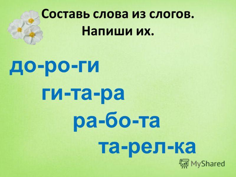 Составь слова из слогов. Напиши их. до-ро-ги ги-та-ра ра-бо-та та-рел-ка
