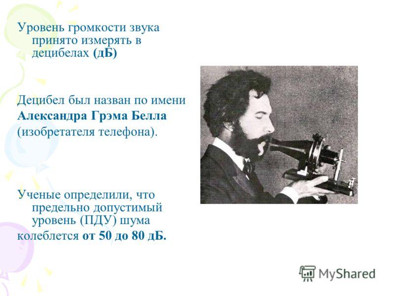 Уровень громкости звука принято измерять в децибелах (дБ) Децибел был назван по имени Александра Грэма Белла (изобретателя телефона). Ученые определили, что предельно допустимый уровень (ПДУ) шума колеблется от 50 до 80 дБ.