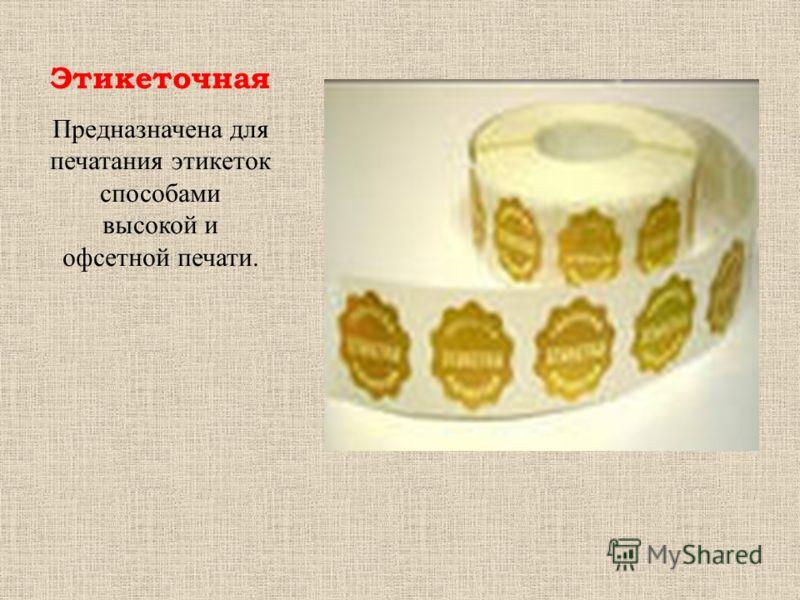 Этикеточная Предназначена для печатания этикеток способами высокой и офсетной печати.
