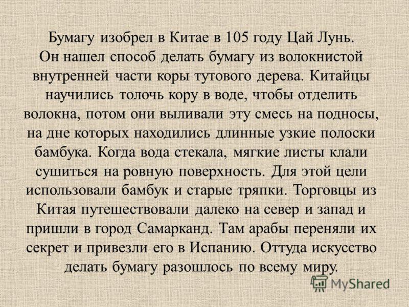Бумагу изобрел в Китае в 105 году Цай Лунь. Он нашел способ делать бумагу из волокнистой внутренней части коры тутового дерева. Китайцы научились толочь кору в воде, чтобы отделить волокна, потом они выливали эту смесь на подносы, на дне которых нахо