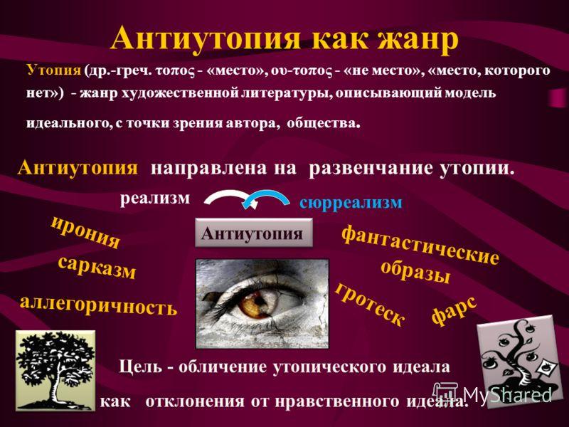 Антиутопия как жанр Утопия (др.-греч. τοπος - «место», ου-τοπος - «не место», «место, которого нет») - жанр художественной литературы, описывающий модель идеального, с точки зрения автора, общества. Антиутопия направлена на развенчание утопии. Антиут