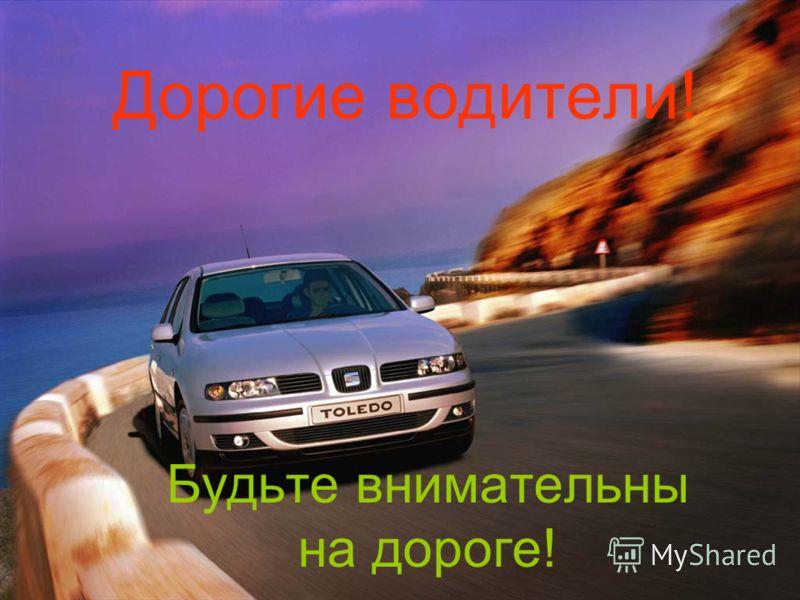 Дорогие водители! Будьте внимательны на дороге!