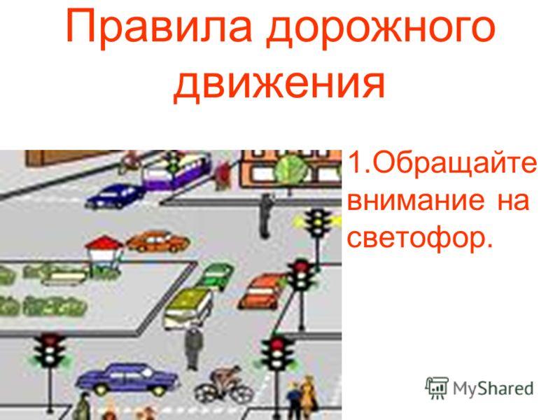 Правила дорожного движения 1.Обращайте внимание на светофор.