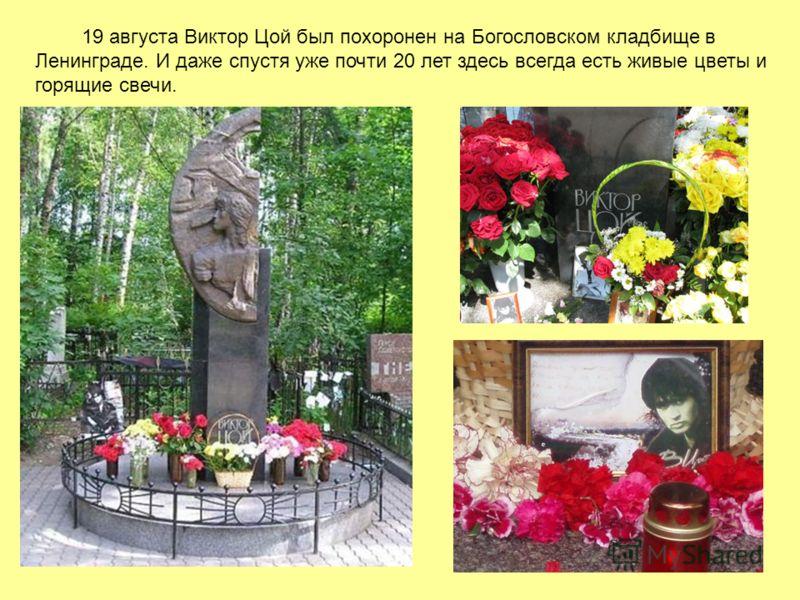 19 августа Виктор Цой был похоронен на Богословском кладбище в Ленинграде. И даже спустя уже почти 20 лет здесь всегда есть живые цветы и горящие свечи.