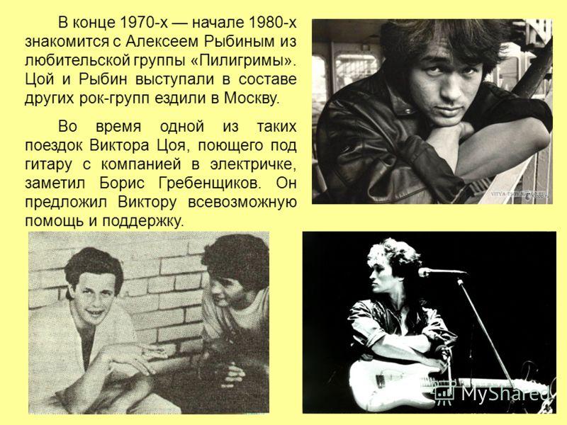 В конце 1970-х начале 1980-х знакомится с Алексеем Рыбиным из любительской группы «Пилигримы». Цой и Рыбин выступали в составе других рок-групп ездили в Москву. Во время одной из таких поездок Виктора Цоя, поющего под гитару с компанией в электричке,