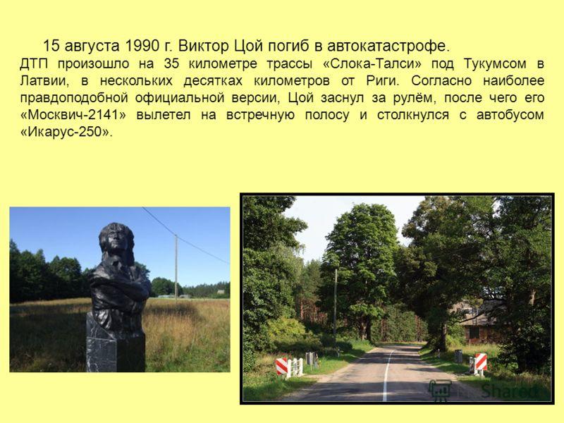 15 августа 1990 г. Виктор Цой погиб в автокатастрофе. ДТП произошло на 35 километре трассы «Слока-Талси» под Тукумсом в Латвии, в нескольких десятках километров от Риги. Согласно наиболее правдоподобной официальной версии, Цой заснул за рулём, после