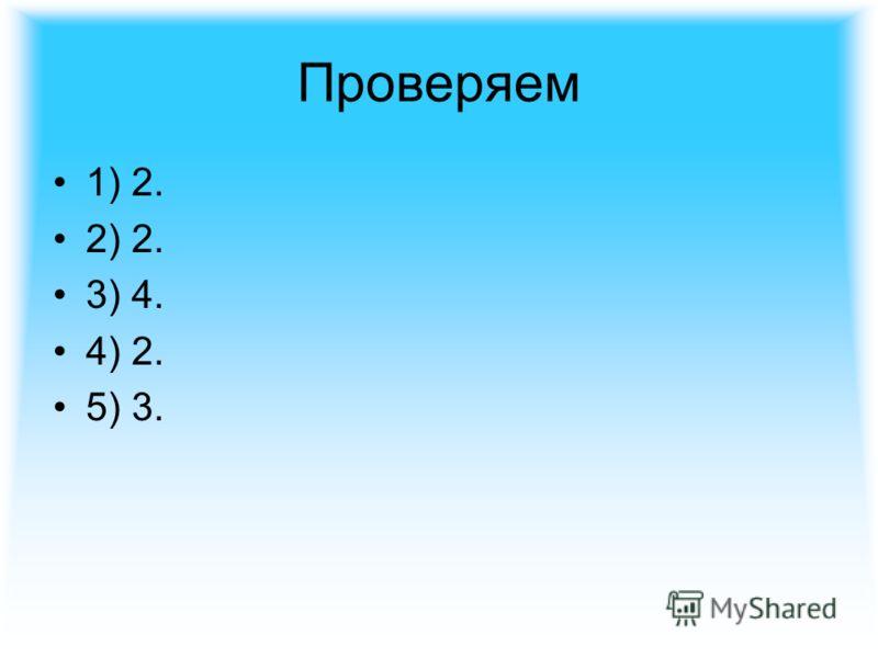 Проверяем 1) 2. 2) 2. 3) 4. 4) 2. 5) 3.