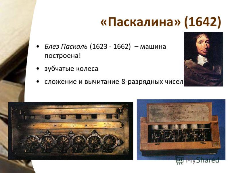 «Паскалина» (1642) Блез Паскаль (1623 - 1662) – машина построена! зубчатые колеса сложение и вычитание 8-разрядных чисел