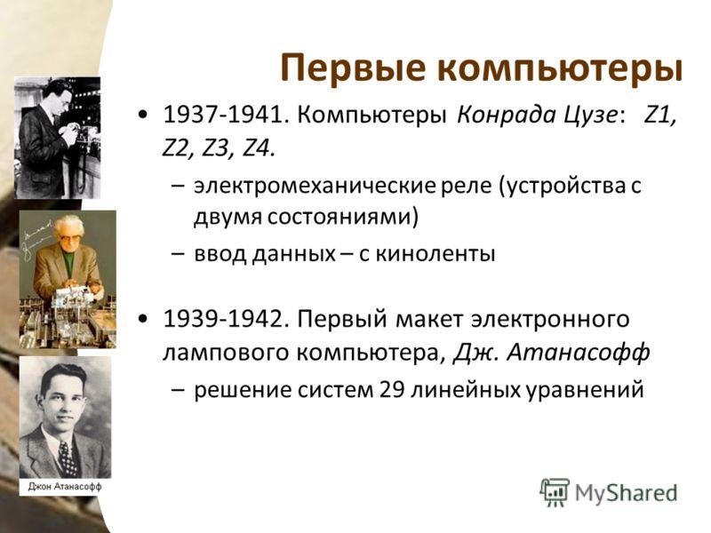 Первые компьютеры 1937-1941. Компьютеры Конрада Цузе: Z1, Z2, Z3, Z4. –электромеханические реле (устройства с двумя состояниями) –ввод данных – с киноленты 1939-1942. Первый макет электронного лампового компьютера, Дж. Атанасофф –решение систем 29 ли
