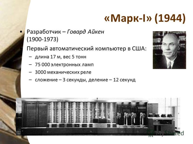 «Марк-I» (1944) Разработчик – Говард Айкен (1900-1973) Первый автоматический компьютер в США: –длина 17 м, вес 5 тонн –75 000 электронных ламп –3000 механических реле –сложение – 3 секунды, деление – 12 секунд