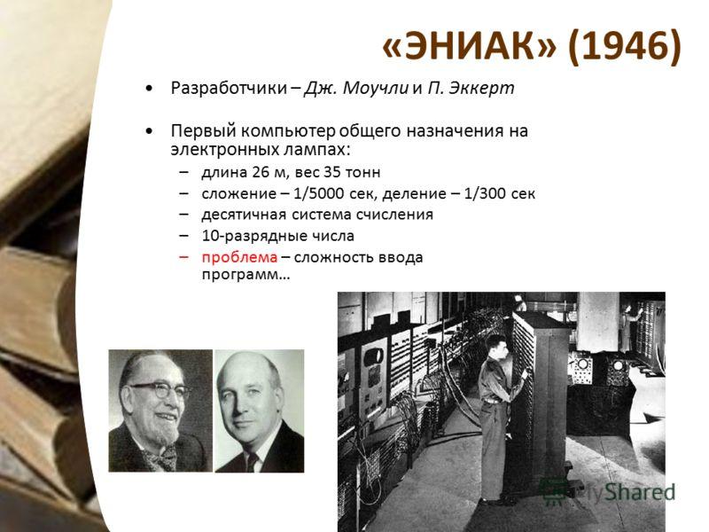 «ЭНИАК» (1946) Разработчики – Дж. Моучли и П. Эккерт Первый компьютер общего назначения на электронных лампах: –длина 26 м, вес 35 тонн –сложение – 1/5000 сек, деление – 1/300 сек –десятичная система счисления –10-разрядные числа –проблема – сложност