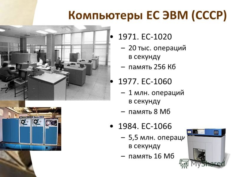 Компьютеры ЕС ЭВМ (СССР) 1971. ЕС-1020 –20 тыс. операций в секунду –память 256 Кб 1977. ЕС-1060 –1 млн. операций в секунду –память 8 Мб 1984. ЕС-1066 –5,5 млн. операций в секунду –память 16 Мб