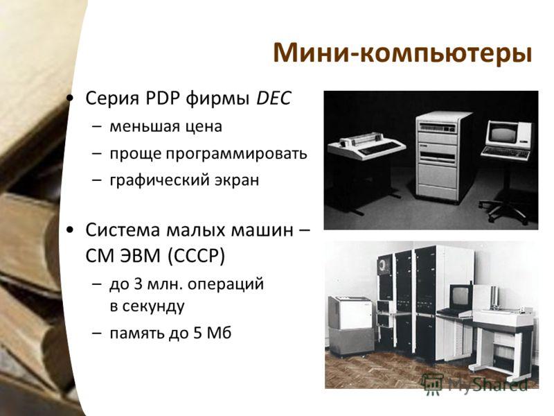 Мини-компьютеры Серия PDP фирмы DEC –меньшая цена –проще программировать –графический экран Система малых машин – СМ ЭВМ (СССР) –до 3 млн. операций в секунду –память до 5 Мб