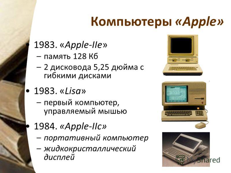 Компьютеры «Apple» 1983. «Apple-IIe» –память 128 Кб –2 дисковода 5,25 дюйма с гибкими дисками 1983. «Lisa» –первый компьютер, управляемый мышью 1984. «Apple-IIc» –портативный компьютер –жидкокристаллический дисплей