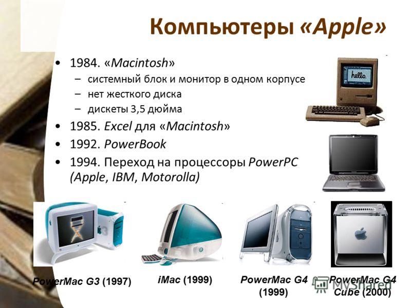 Компьютеры «Apple» 1984. «Macintosh» –системный блок и монитор в одном корпусе –нет жесткого диска –дискеты 3,5 дюйма 1985. Excel для «Macintosh» 1992. PowerBook 1994. Переход на процессоры PowerPC (Apple, IBM, Motorolla) PowerMac G3 (1997) PowerMac