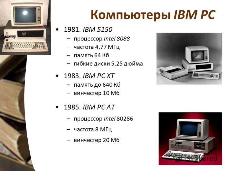 Компьютеры IBM PC 1981. IBM 5150 –процессор Intel 8088 –частота 4,77 МГц –память 64 Кб –гибкие диски 5,25 дюйма 1983. IBM PC XT –память до 640 Кб –винчестер 10 Мб 1985. IBM PC AT –процессор Intel 80286 –частота 8 МГц –винчестер 20 Мб