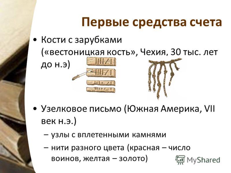 Первые средства счета Кости с зарубками («вестоницкая кость», Чехия, 30 тыс. лет до н.э) Узелковое письмо (Южная Америка, VII век н.э.) –узлы с вплетенными камнями –нити разного цвета (красная – число воинов, желтая – золото)