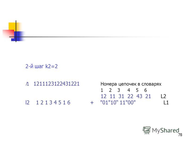 77 Алгоритм (А1) преобразования текстовой формы в иерархическую структуру словарей (НСС) L = {01100101011011011010001101101001}. Исходный текст 1-й шаг k1=2 l0 01100101011011011010001101101001 Номера цепочек в словаре Последовательность индексов (ссы