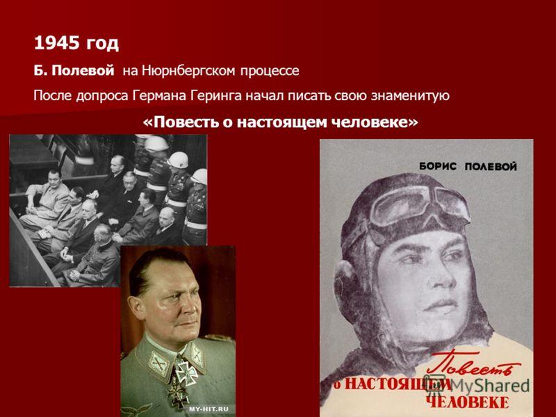 1945 год Б. Полевой на Нюрнбергском процессе После допроса Германа Геринга начал писать свою знаменитую «Повесть о настоящем человеке»