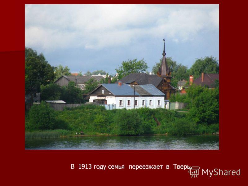 В 1913 году семья переезжает в Тверь.