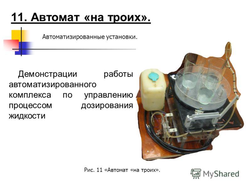 11. Автомат «на троих». Автоматизированные установки. Демонстрации работы автоматизированного комплекса по управлению процессом дозирования жидкости Рис. 11 «Автомат «на троих».
