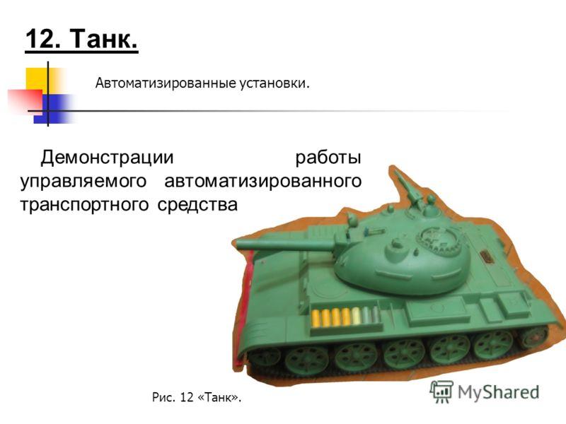 12. Танк. Автоматизированные установки. Демонстрации работы управляемого автоматизированного транспортного средства Рис. 12 «Танк».
