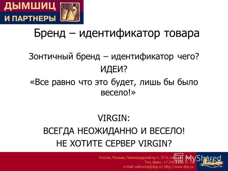 Россия, Москва, Ленинградский пр-т, 37-А, корп.14, стр.1 Тел./факс: +7 (095) 258 91 33 e-mail: welcome@dnp.ru; http://www.dnp.ru Бренд – идентификатор товара Зонтичный бренд – идентификатор чего? ИДЕИ? «Все равно что это будет, лишь бы было весело!»