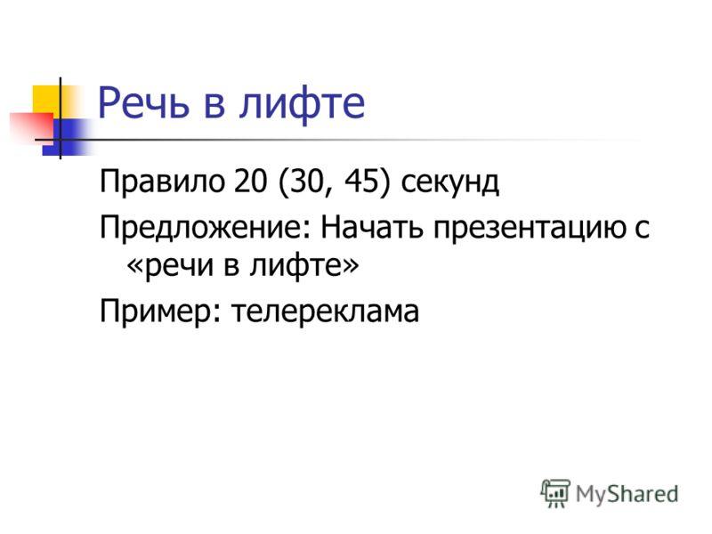 Речь в лифте Правило 20 (30, 45) секунд Предложение: Начать презентацию с «речи в лифте» Пример: телереклама