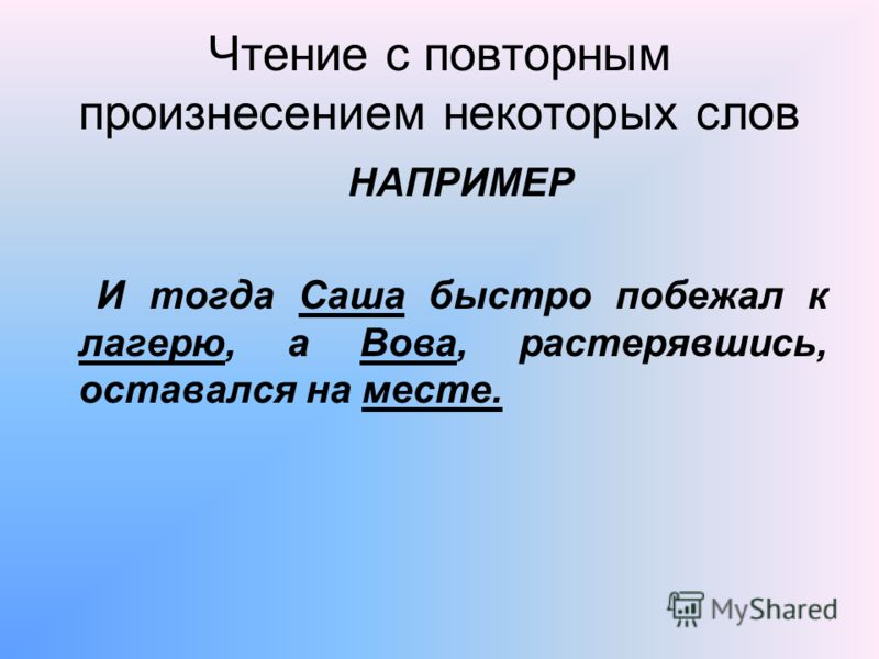 Чтение с повторным произнесением некоторых слов НАПРИМЕР И тогда Саша быстро побежал к лагерю, а Вова, растерявшись, оставался на месте.