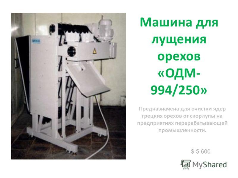 Машина для лущения орехов «ОДМ- 994/250» $ 5 600 Предназначена для очистки ядер грецких орехов от скорлупы на предприятиях перерабатывающей промышленности.