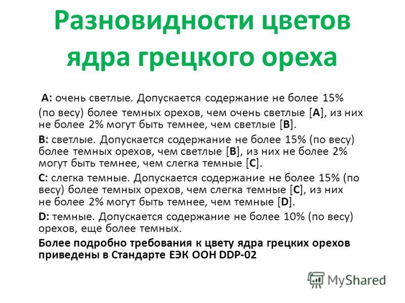 Разновидности цветов ядра грецкого ореха А: очень светлые. Допускается содержание не более 15% (по весу) более темных орехов, чем очень светлые [A], из них не более 2% могут быть темнее, чем светлые [B]. B: светлые. Допускается содержание не более 15