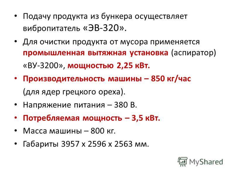 Подачу продукта из бункера осуществляет вибропитатель «ЭВ-320». Для очистки продукта от мусора применяется промышленная вытяжная установка (аспиратор) «ВУ-3200», мощностью 2,25 кВт. Производительность машины – 850 кг/час (для ядер грецкого ореха). На