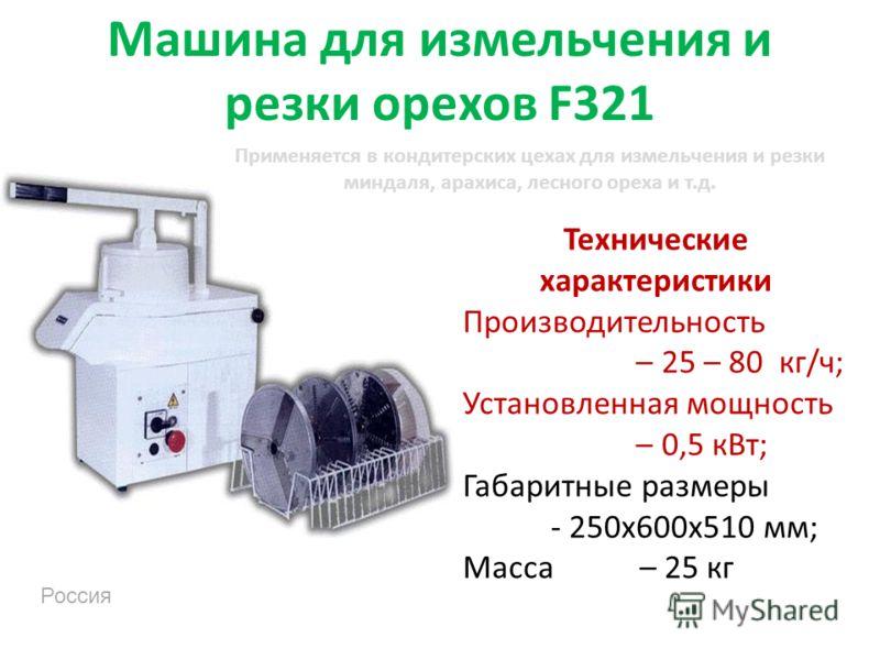 Машина для измельчения и резки орехов F321 Технические характеристики Производительность – 25 – 80 кг/ч; Установленная мощность – 0,5 кВт; Габаритные размеры - 250х600х510 мм; Масса – 25 кг Россия Применяется в кондитерских цехах для измельчения и ре