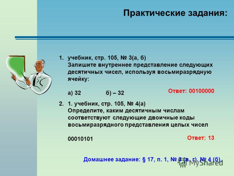 Практические задания: 1.учебник, стр. 105, 3(а, б) Запишите внутреннее представление следующих десятичных чисел, используя восьмиразрядную ячейку: а) 32б) – 32 2.1. учебник, стр. 105, 4(а) Определите, каким десятичным числам соответствуют следующие д