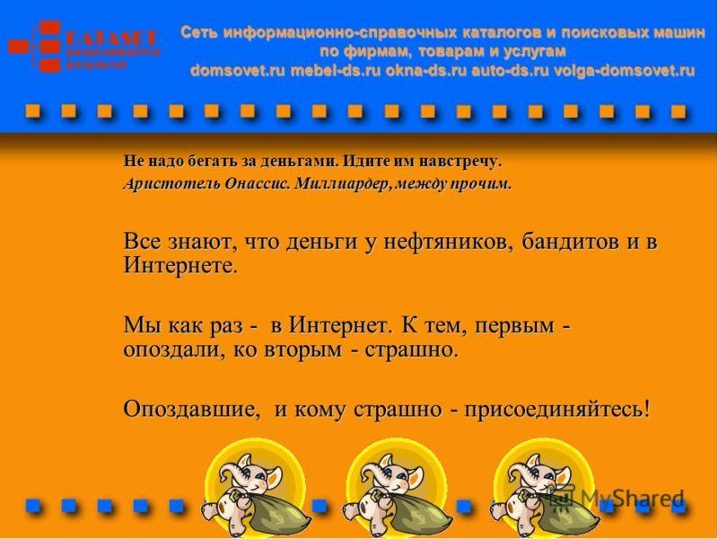Сеть информационно-справочных каталогов и поисковых машин по фирмам, товарам и услугам domsovet.ru mebel-ds.ru okna-ds.ru auto-ds.ru volga-domsovet.ru Не надо бегать за деньгами. Идите им навстречу. Аристотель Онассис. Миллиардер, между прочим. Все з