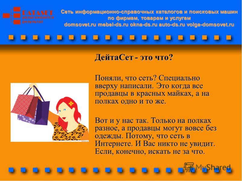 Cеть информационно-справочных каталогов и поисковых машин по фирмам, товарам и услугам domsovet.ru mebel-ds.ru okna-ds.ru auto-ds.ru volga-domsovet.ru ДейтаСет - это что? Поняли, что сеть? Специально вверху написали. Это когда все продавцы в красных