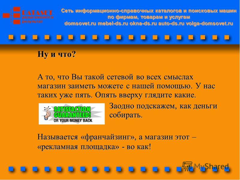 Cеть информационно-справочных каталогов и поисковых машин по фирмам, товарам и услугам domsovet.ru mebel-ds.ru okna-ds.ru auto-ds.ru volga-domsovet.ru Ну и что? А то, что Вы такой сетевой во всех смыслах магазин заиметь можете с нашей помощью. У нас