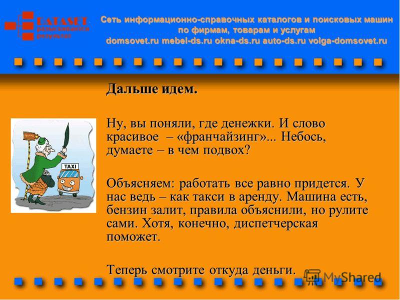 Cеть информационно-справочных каталогов и поисковых машин по фирмам, товарам и услугам domsovet.ru mebel-ds.ru okna-ds.ru auto-ds.ru volga-domsovet.ru Дальше идем. Ну, вы поняли, где денежки. И слово красивое – «франчайзинг»... Небось, думаете – в че