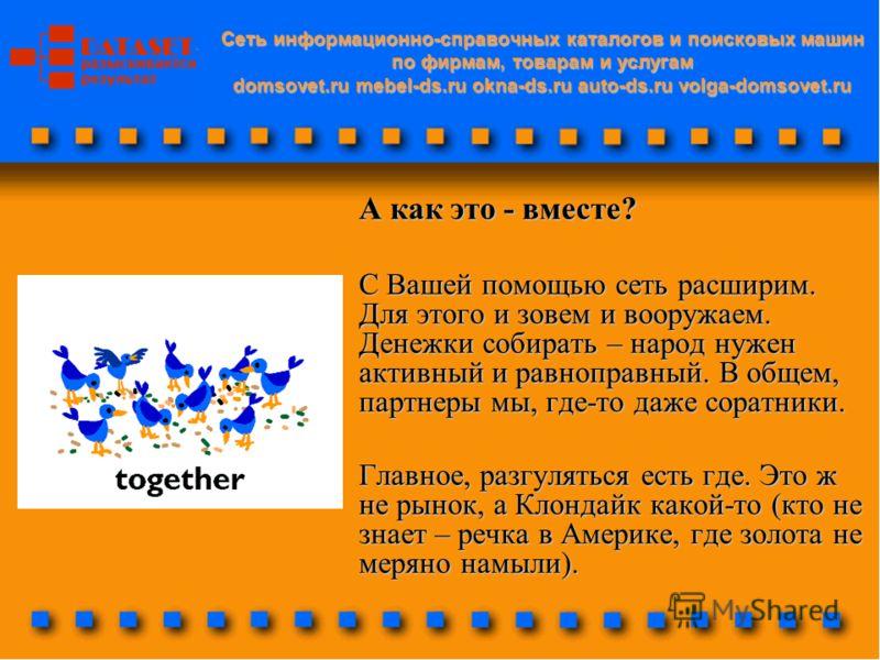 Cеть информационно-справочных каталогов и поисковых машин по фирмам, товарам и услугам domsovet.ru mebel-ds.ru okna-ds.ru auto-ds.ru volga-domsovet.ru А как это - вместе? С Вашей помощью сеть расширим. Для этого и зовем и вооружаем. Денежки собирать