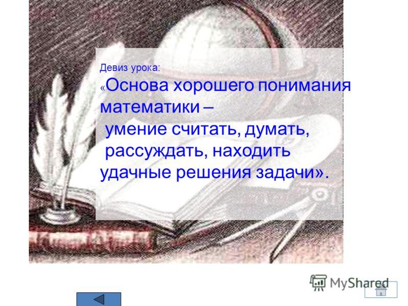 Девиз урока: « Основа хорошего понимания математики – умение считать, думать, рассуждать, находить удачные решения задачи».