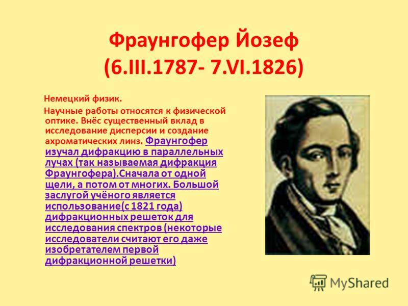 Фраунгофер Йозеф (6.III.1787- 7.VI.1826) Немецкий физик. Научные работы относятся к физической оптике. Внёс существенный вклад в исследование дисперсии и создание ахроматических линз. Фраунгофер изучал дифракцию в параллельных лучах (так называемая д