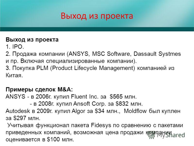 Выход из проекта 1. IPO. 2. Продажа компании (ANSYS, MSC Software, Dassault Systmes и пр. Включая специализированные компании). 3. Покупка PLM (Product Lifecycle Management) компанией из Китая. Примеры сделок M&A: ANSYS - в 2006г. купил Fluent Inc. з