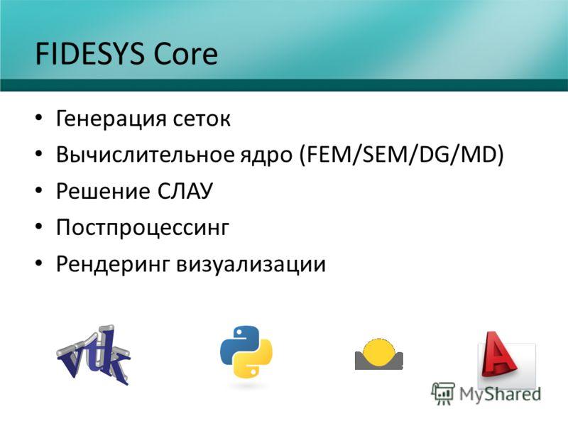 FIDESYS Core Генерация сеток Вычислительное ядро (FEM/SEM/DG/MD) Решение СЛАУ Постпроцессинг Рендеринг визуализации