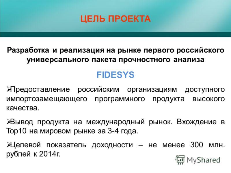 ЦЕЛЬ ПРОЕКТА Разработка и реализация на рынке первого российского универсального пакета прочностного анализа FIDESYS Предоставление российским организациям доступного импортозамещающего программного продукта высокого качества. Вывод продукта на между