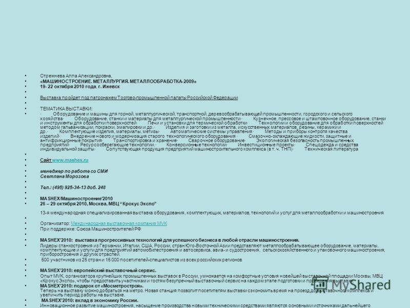 Стрежнева Алла Александровна, «МАШИНОСТРОЕНИЕ. МЕТАЛЛУРГИЯ. МЕТАЛЛООБРАБОТКА-2009» 19- 22 октября 2010 года, г. Ижевск Выставка пройдет под патронажем Торгово-промышленной палаты Российской Федерации ТЕМАТИКА ВЫСТАВКИ: · Оборудование и машины для гор