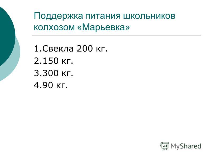 Поддержка питания школьников колхозом «Марьевка» 1.Свекла 200 кг. 2.150 кг. 3.300 кг. 4.90 кг.