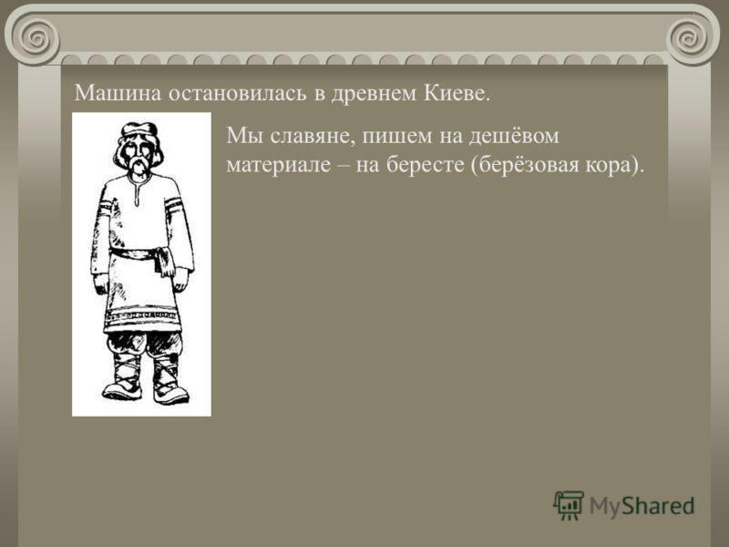Машина остановилась в древнем Киеве. Мы славяне, пишем на дешёвом материале – на бересте (берёзовая кора).