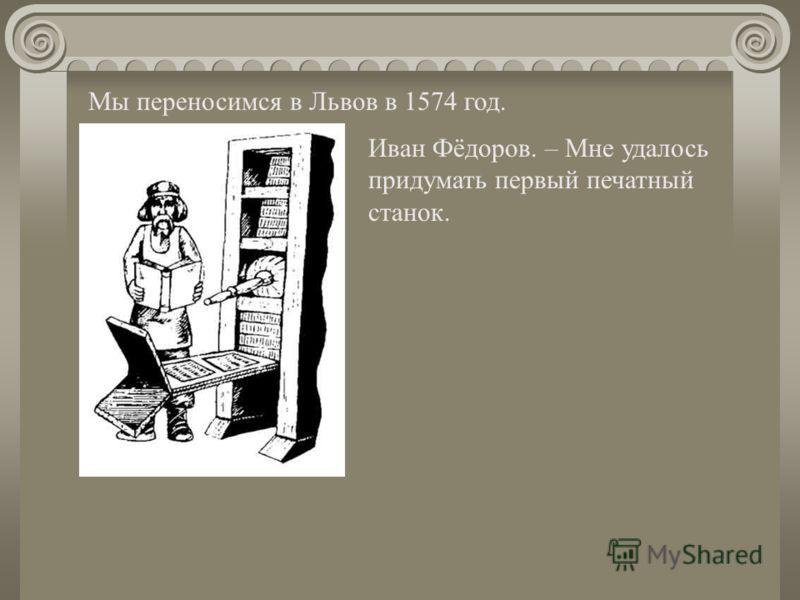 Мы переносимся в Львов в 1574 год. Иван Фёдоров. – Мне удалось придумать первый печатный станок.